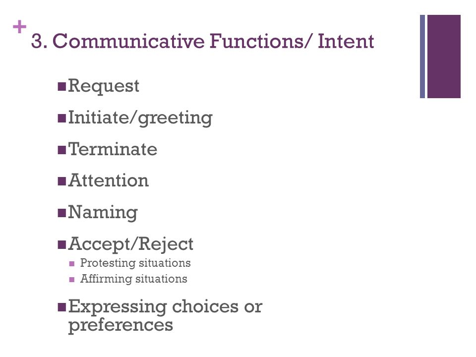 + 3. Communicative Functions/ Intent Request Initiate/greeting Terminate Attention Naming Accept/Reject Protesting situations Affirming situations Exp