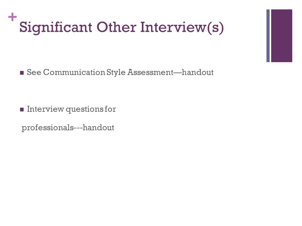 + Significant Other Interview(s) See Communication Style Assessment—handout Interview questions for professionals---handout