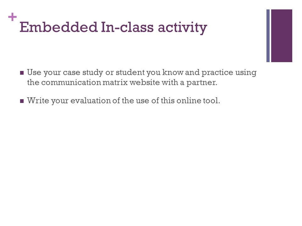 + Use your case study or student you know and practice using the communication matrix website with a partner.