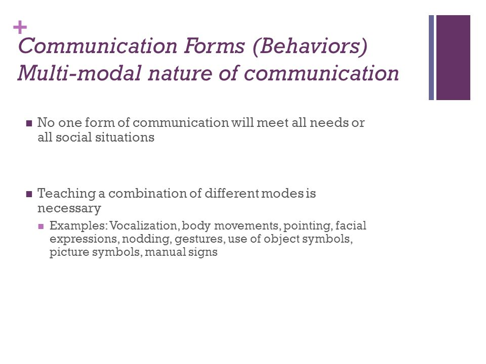 + Communication Forms (Behaviors) Multi-modal nature of communication No one form of communication will meet all needs or all social situations Teaching a combination of different modes is necessary Examples: Vocalization, body movements, pointing, facial expressions, nodding, gestures, use of object symbols, picture symbols, manual signs