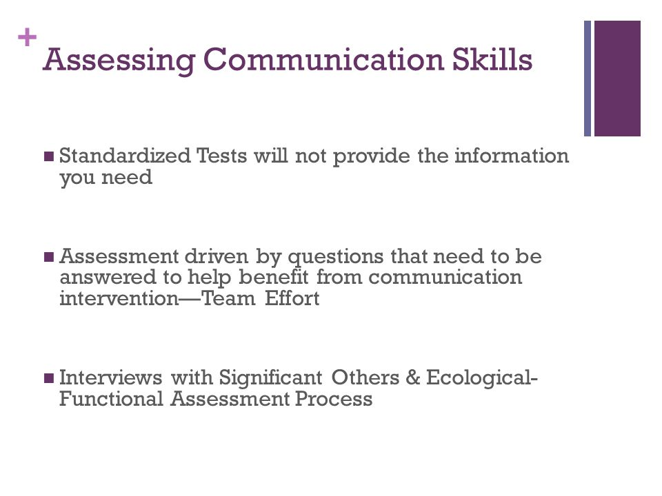 + Assessing Communication Skills Standardized Tests will not provide the information you need Assessment driven by questions that need to be answered to help benefit from communication intervention—Team Effort Interviews with Significant Others & Ecological- Functional Assessment Process