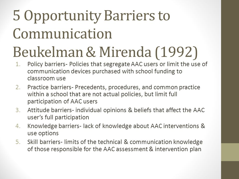 5 Opportunity Barriers to Communication Beukelman & Mirenda (1992) 1.Policy barriers- Policies that segregate AAC users or limit the use of communicat