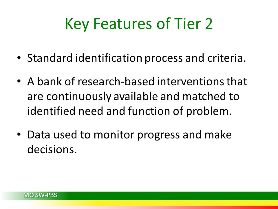 Key Features of Tier 2 Standard identification process and criteria. A bank of research-based interventions that are continuously available and matche