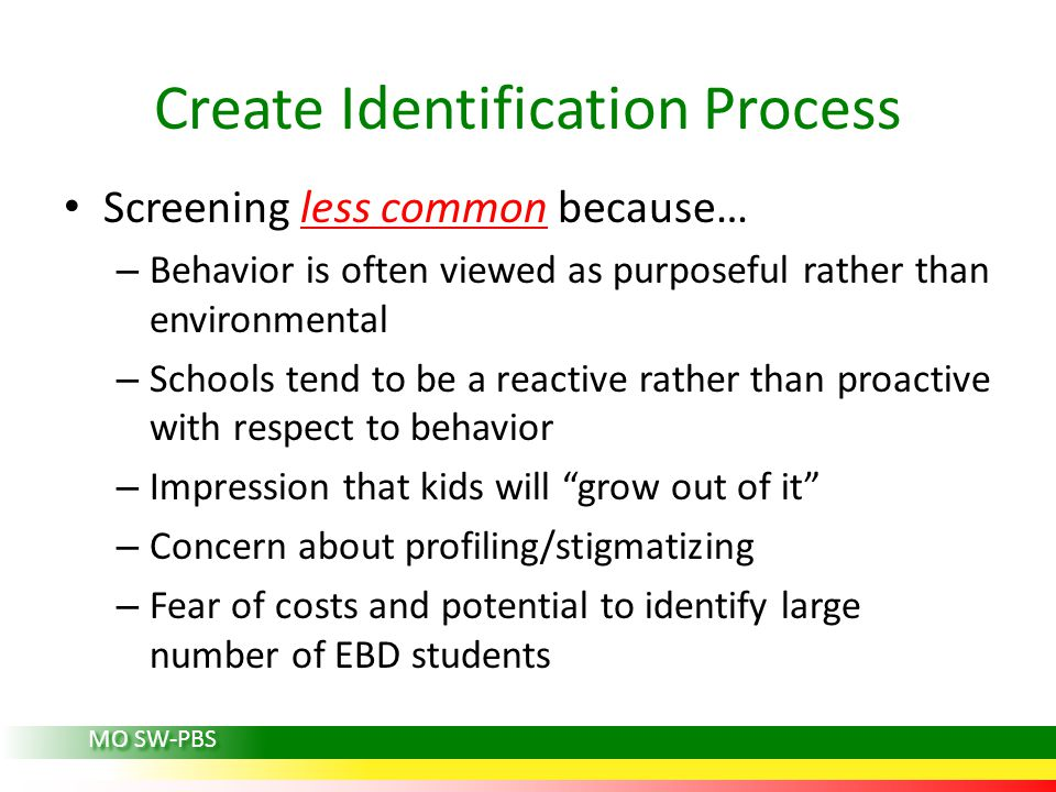 Screening less common because… – Behavior is often viewed as purposeful rather than environmental – Schools tend to be a reactive rather than proactive with respect to behavior – Impression that kids will grow out of it – Concern about profiling/stigmatizing – Fear of costs and potential to identify large number of EBD students Create Identification Process MO SW-PBS