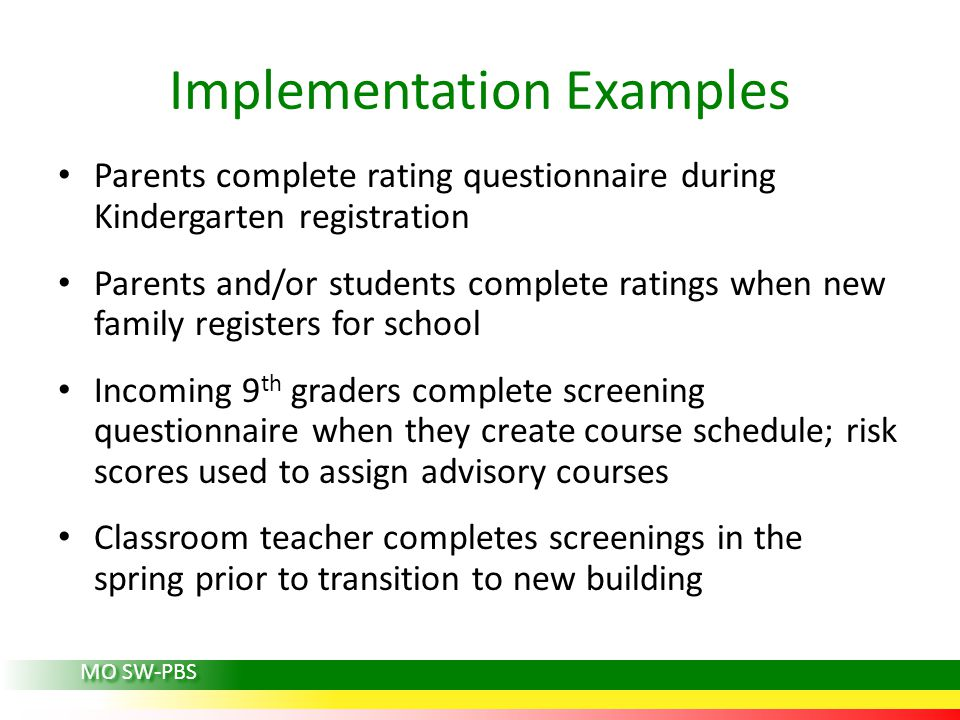 Implementation Examples Parents complete rating questionnaire during Kindergarten registration Parents and/or students complete ratings when new family registers for school Incoming 9 th graders complete screening questionnaire when they create course schedule; risk scores used to assign advisory courses Classroom teacher completes screenings in the spring prior to transition to new building MO SW-PBS