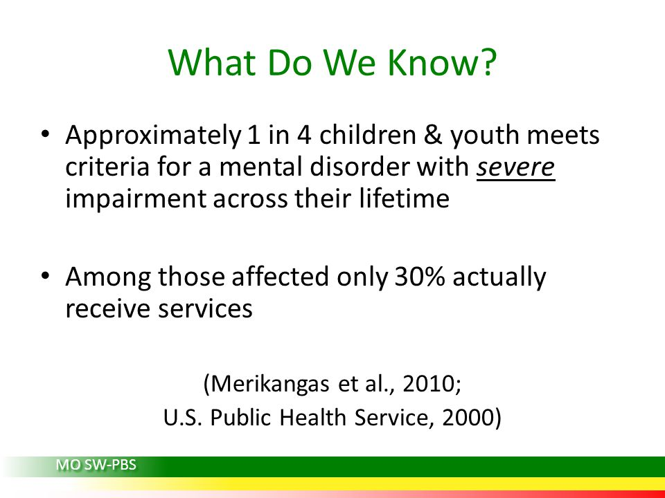What Do We Know? Approximately 1 in 4 children & youth meets criteria for a mental disorder with severe impairment across their lifetime Among those a