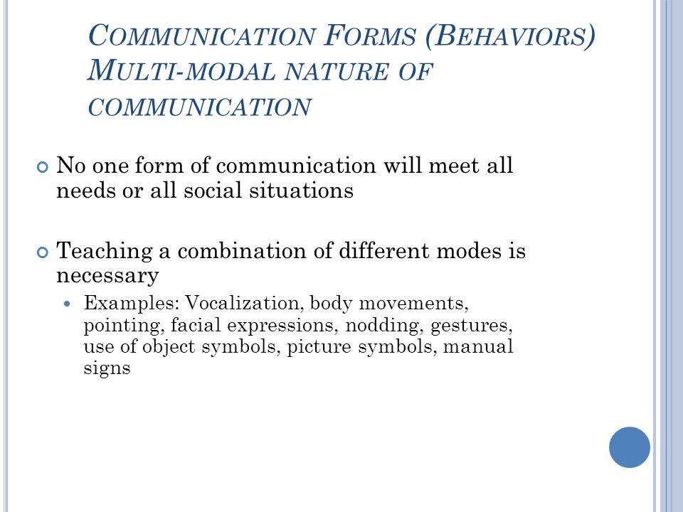 C OMMUNICATION F ORMS (B EHAVIORS ) M ULTI - MODAL NATURE OF COMMUNICATION No one form of communication will meet all needs or all social situations Teaching a combination of different modes is necessary Examples: Vocalization, body movements, pointing, facial expressions, nodding, gestures, use of object symbols, picture symbols, manual signs