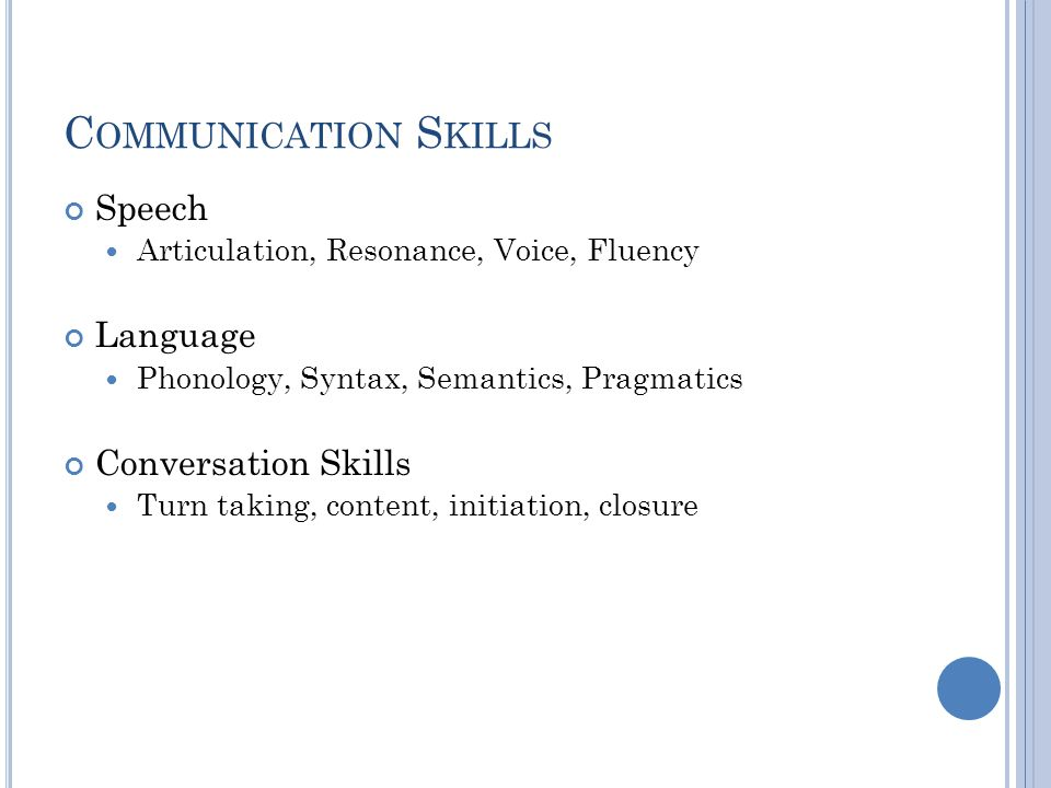 C OMMUNICATION S KILLS Speech Articulation, Resonance, Voice, Fluency Language Phonology, Syntax, Semantics, Pragmatics Conversation Skills Turn taking, content, initiation, closure