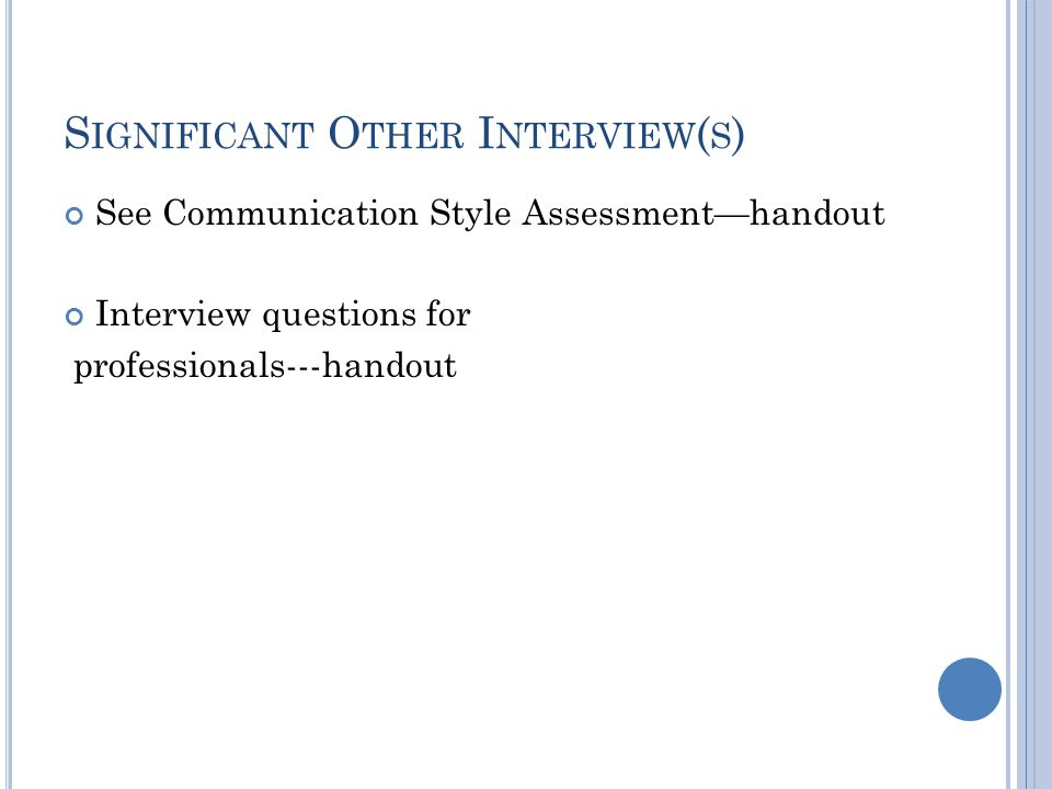S IGNIFICANT O THER I NTERVIEW ( S ) See Communication Style Assessment—handout Interview questions for professionals---handout