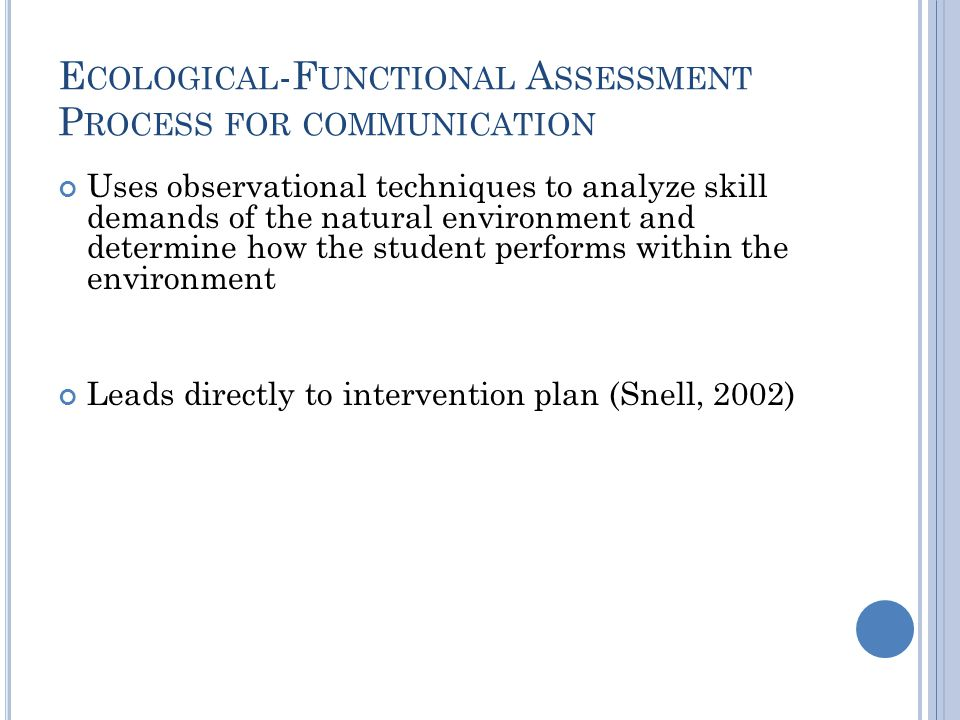 E COLOGICAL -F UNCTIONAL A SSESSMENT P ROCESS FOR COMMUNICATION Uses observational techniques to analyze skill demands of the natural environment and determine how the student performs within the environment Leads directly to intervention plan (Snell, 2002)