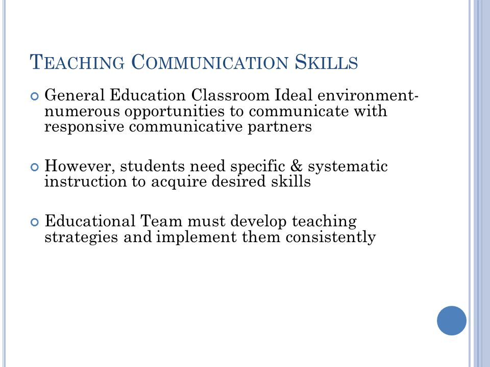 T EACHING C OMMUNICATION S KILLS General Education Classroom Ideal environment- numerous opportunities to communicate with responsive communicative partners However, students need specific & systematic instruction to acquire desired skills Educational Team must develop teaching strategies and implement them consistently