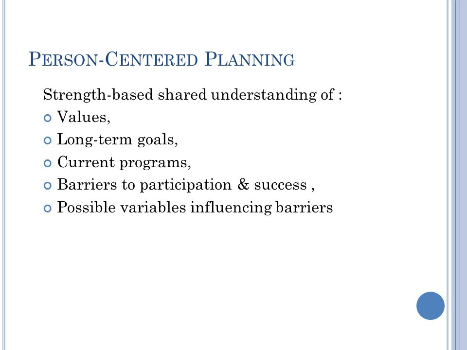 P ERSON -C ENTERED P LANNING Strength-based shared understanding of : Values, Long-term goals, Current programs, Barriers to participation & success, Possible variables influencing barriers