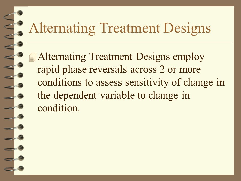 Alternating Treatment Designs 4 Alternating Treatment Designs employ rapid phase reversals across 2 or more conditions to assess sensitivity of change in the dependent variable to change in condition.