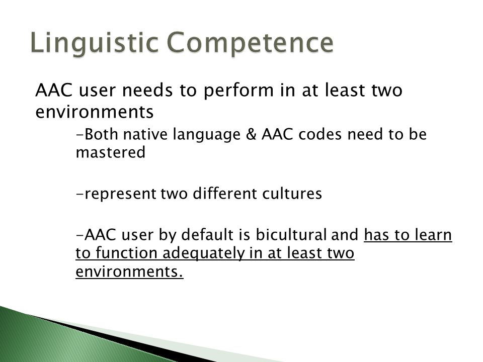 AAC user needs to perform in at least two environments -Both native language & AAC codes need to be mastered -represent two different cultures -AAC user by default is bicultural and has to learn to function adequately in at least two environments.
