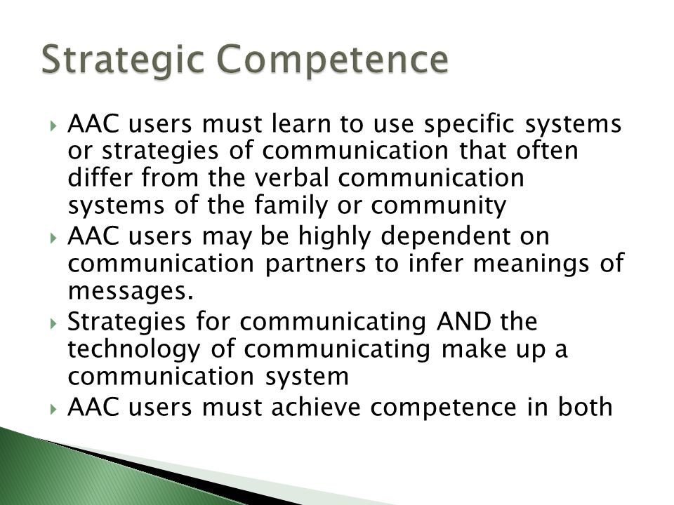  AAC users must learn to use specific systems or strategies of communication that often differ from the verbal communication systems of the family or community  AAC users may be highly dependent on communication partners to infer meanings of messages.