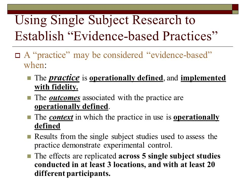 Using Single Subject Research to Establish Evidence-based Practices  A practice may be considered evidence-based when: The practice is operationally defined, and implemented with fidelity.