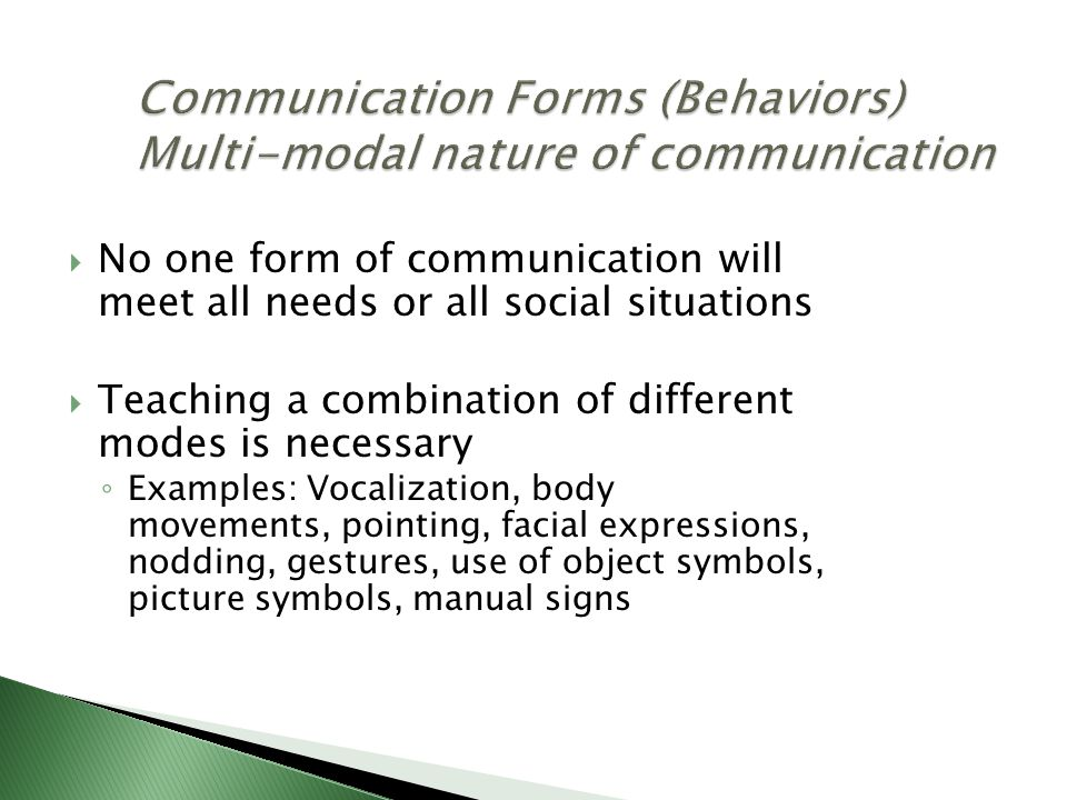  No one form of communication will meet all needs or all social situations  Teaching a combination of different modes is necessary ◦ Examples: Vocalization, body movements, pointing, facial expressions, nodding, gestures, use of object symbols, picture symbols, manual signs