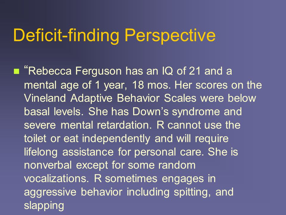 Deficit-finding Perspective Rebecca Ferguson has an IQ of 21 and a mental age of 1 year, 18 mos.