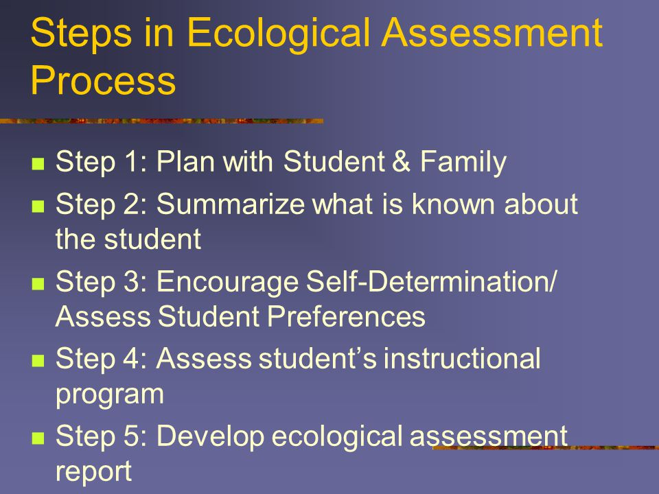 Steps in Ecological Assessment Process Step 1: Plan with Student & Family Step 2: Summarize what is known about the student Step 3: Encourage Self-Determination/ Assess Student Preferences Step 4: Assess student's instructional program Step 5: Develop ecological assessment report