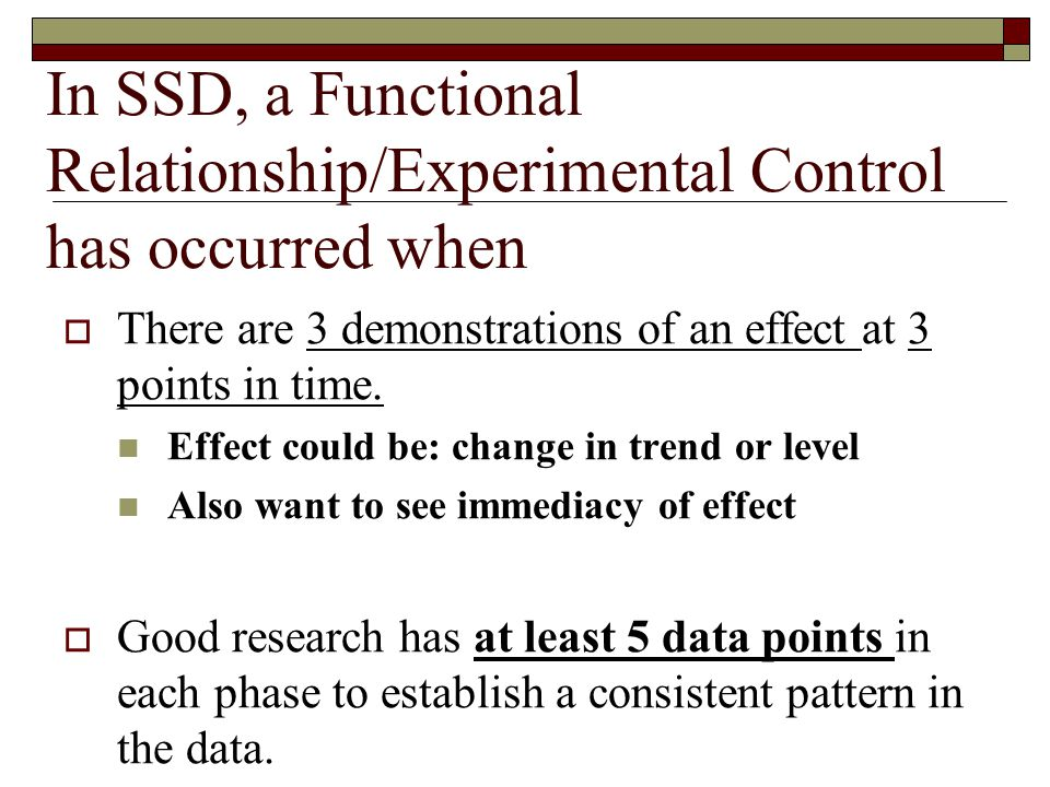 In SSD, a Functional Relationship/Experimental Control has occurred when  There are 3 demonstrations of an effect at 3 points in time.