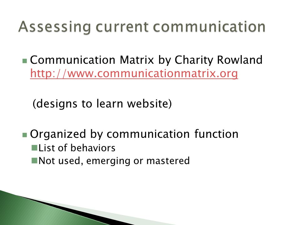 Communication Matrix by Charity Rowland http://www.communicationmatrix.org http://www.communicationmatrix.org (designs to learn website) Organized by communication function List of behaviors Not used, emerging or mastered