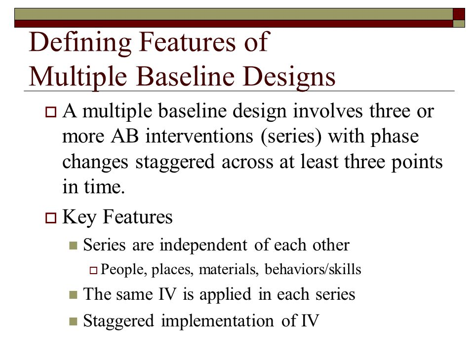 Defining Features of Multiple Baseline Designs  A multiple baseline design involves three or more AB interventions (series) with phase changes staggered across at least three points in time.