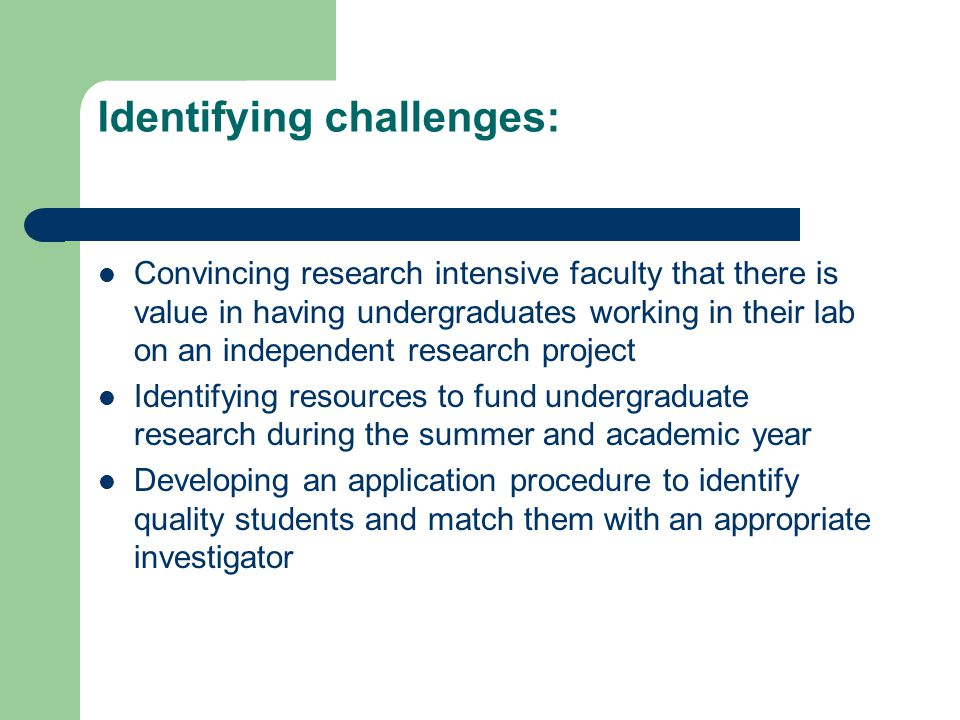 Identifying challenges: Convincing research intensive faculty that there is value in having undergraduates working in their lab on an independent research project Identifying resources to fund undergraduate research during the summer and academic year Developing an application procedure to identify quality students and match them with an appropriate investigator
