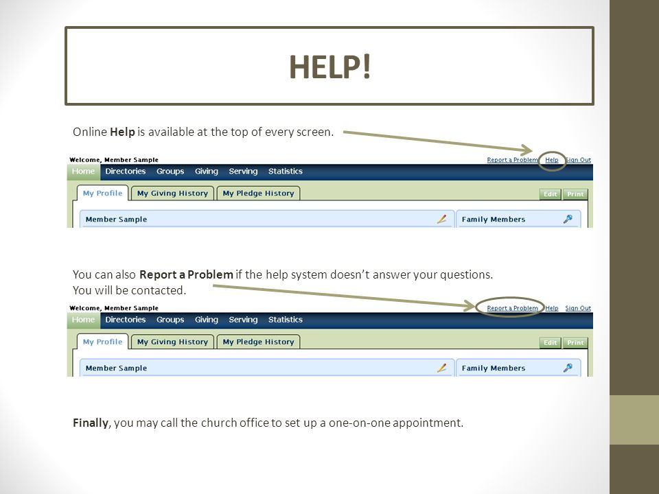 HELP! Online Help is available at the top of every screen. You can also Report a Problem if the help system doesn't answer your questions. You will be