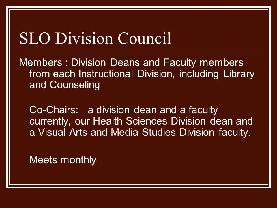 SLO Division Council Members : Division Deans and Faculty members from each Instructional Division, including Library and Counseling Co-Chairs: a division dean and a faculty currently, our Health Sciences Division dean and a Visual Arts and Media Studies Division faculty.