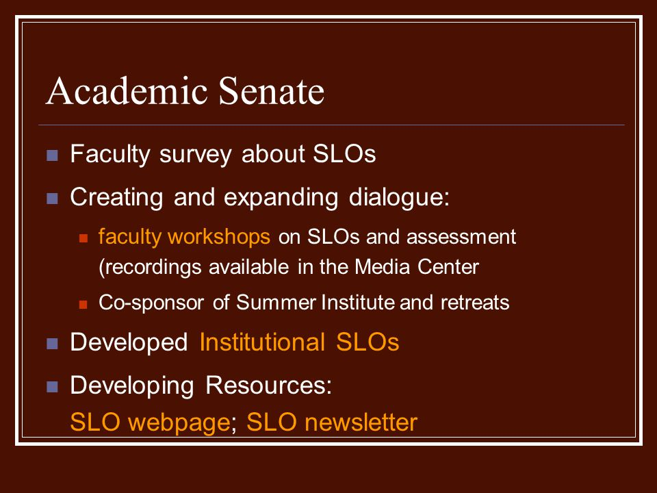 Academic Senate Faculty survey about SLOs Creating and expanding dialogue: faculty workshops on SLOs and assessment (recordings available in the Media Center Co-sponsor of Summer Institute and retreats Developed Institutional SLOs Developing Resources: SLO webpage; SLO newsletter
