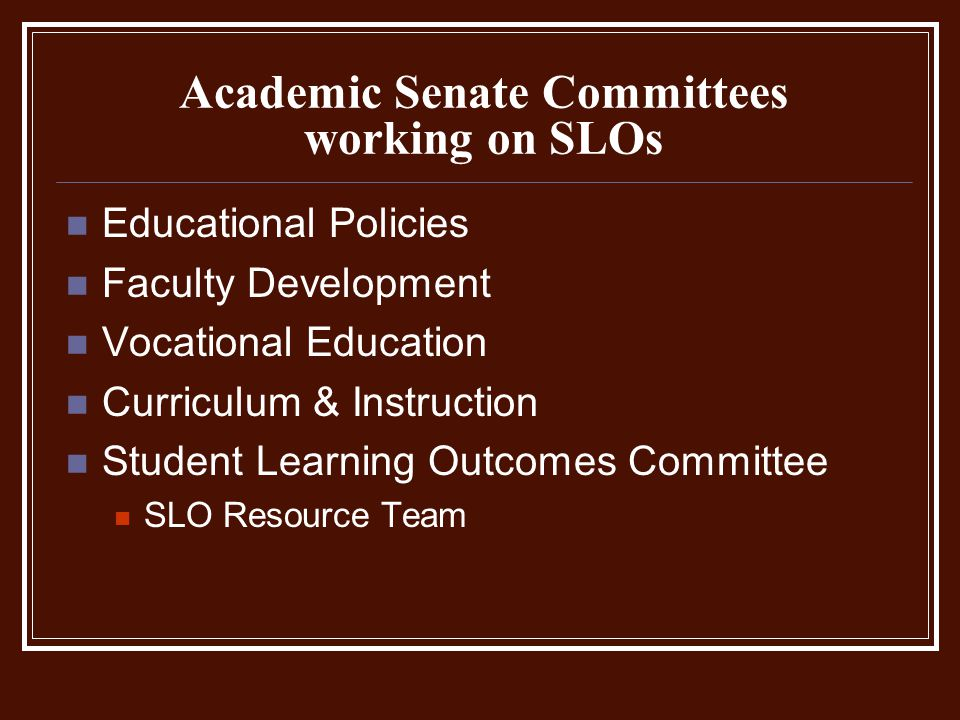 Academic Senate Committees working on SLOs Educational Policies Faculty Development Vocational Education Curriculum & Instruction Student Learning Outcomes Committee SLO Resource Team