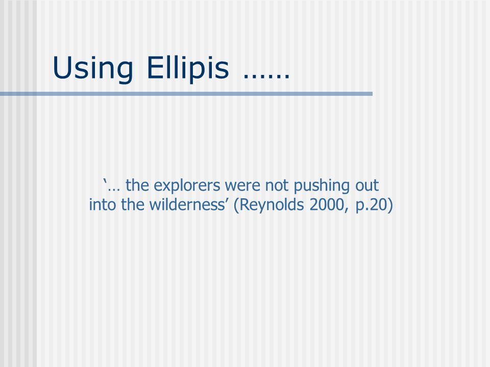 Using Ellipis …… '… the explorers were not pushing out into the wilderness' (Reynolds 2000, p.20)