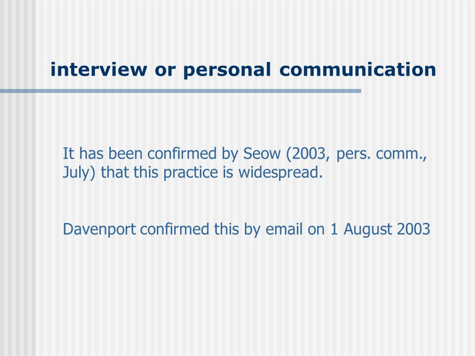 interview or personal communication It has been confirmed by Seow (2003, pers. comm., July) that this practice is widespread. Davenport confirmed this