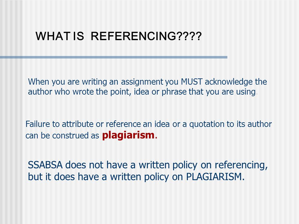 WHAT IS REFERENCING???? When you are writing an assignment you MUST acknowledge the author who wrote the point, idea or phrase that you are using. Fai