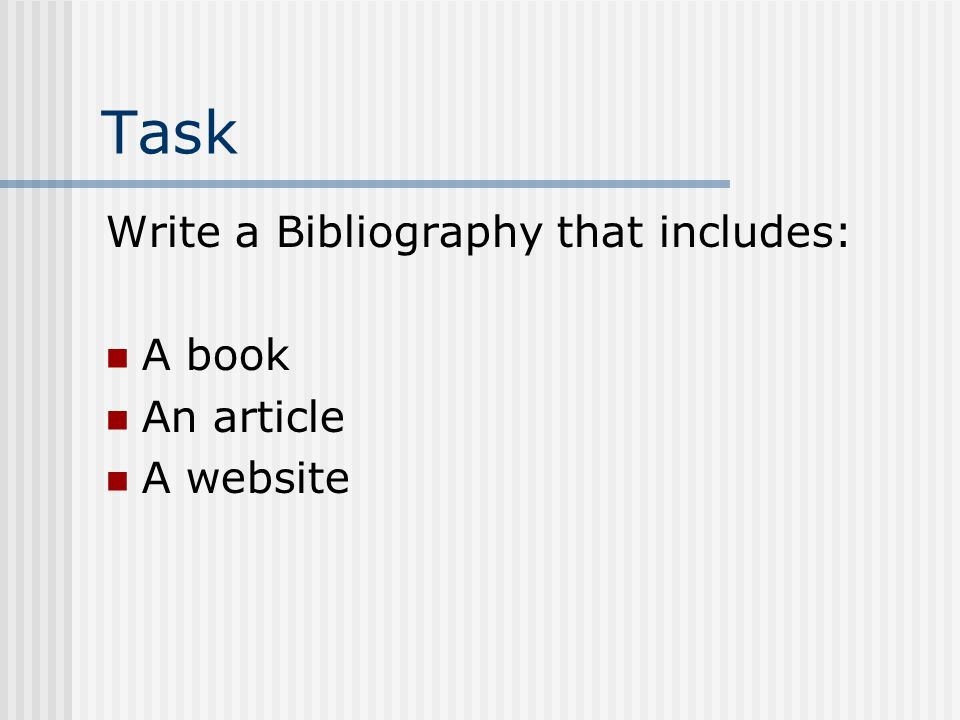 Task Write a Bibliography that includes: A book An article A website