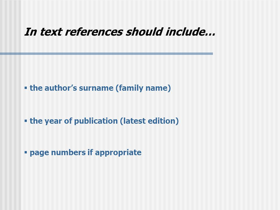 In text references should include…  the author's surname (family name)  the year of publication (latest edition)  page numbers if appropriate