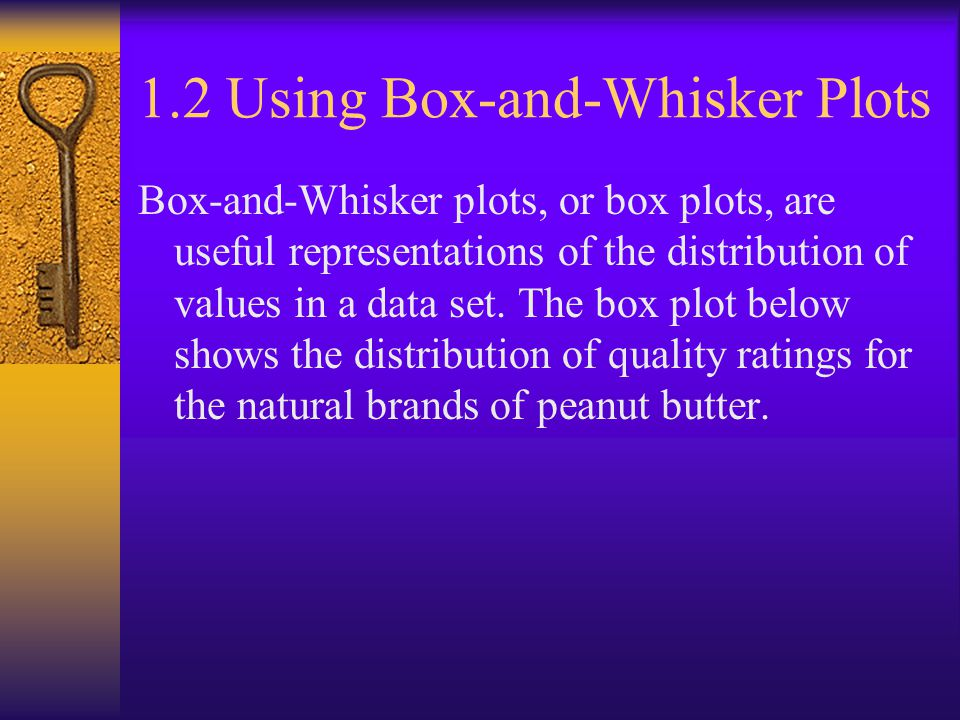 1.2 Using Box-and-Whisker Plots Box-and-Whisker plots, or box plots, are useful representations of the distribution of values in a data set.