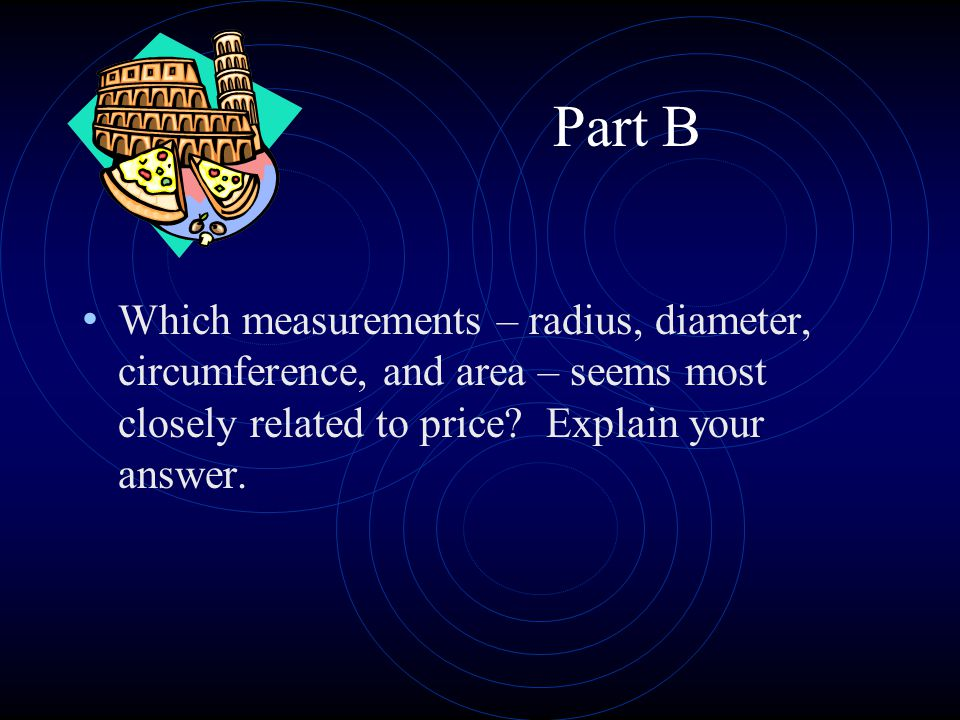 Part B Which measurements – radius, diameter, circumference, and area – seems most closely related to price? Explain your answer.