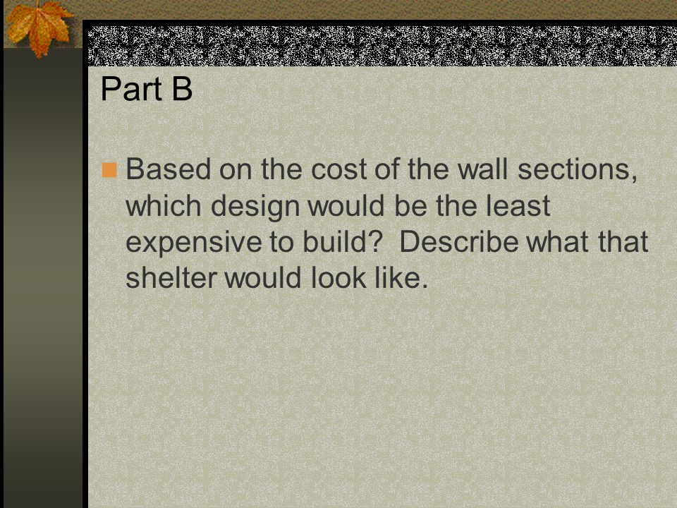 Part B Based on the cost of the wall sections, which design would be the least expensive to build? Describe what that shelter would look like.