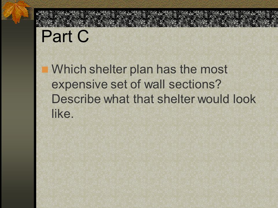 Part C Which shelter plan has the most expensive set of wall sections? Describe what that shelter would look like.
