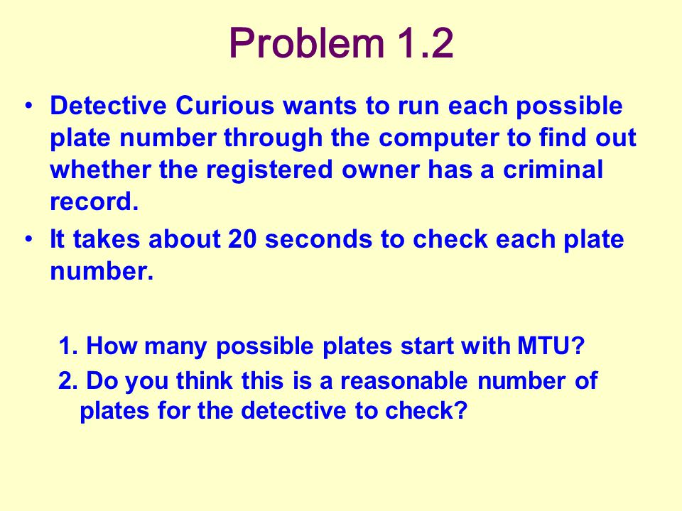 Problem 1.2 Detective Curious wants to run each possible plate number through the computer to find out whether the registered owner has a criminal record.
