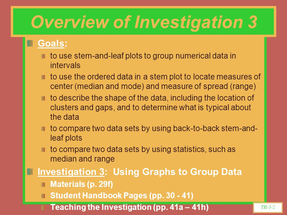 Goals: to use stem-and-leaf plots to group numerical data in intervals to use the ordered data in a stem plot to locate measures of center (median and mode) and measure of spread (range) to describe the shape of the data, including the location of clusters and gaps, and to determine what is typical about the data to compare two data sets by using back-to-back stem-and- leaf plots to compare two data sets by using statistics, such as median and range Investigation 3: Using Graphs to Group Data Materials (p.