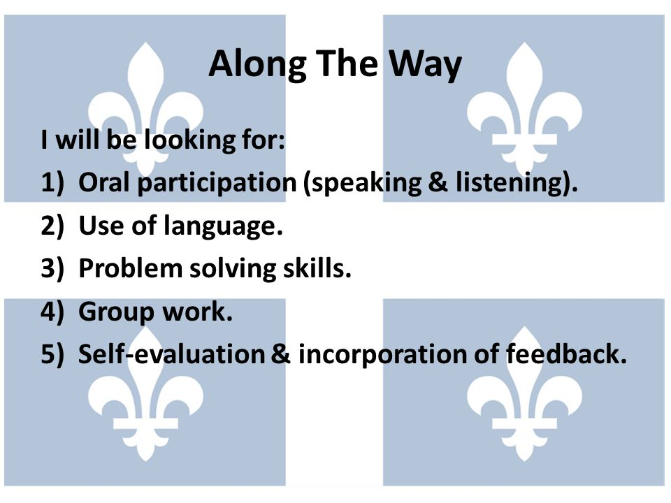 I will be looking for: 1)Oral participation (speaking & listening).