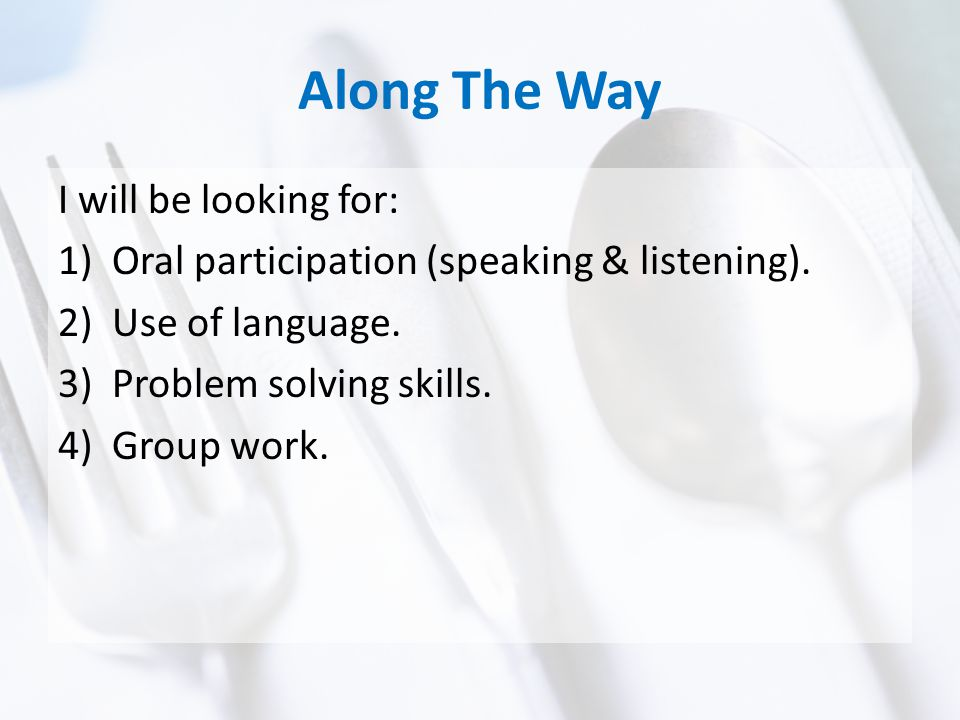 Along The Way I will be looking for: 1)Oral participation (speaking & listening).