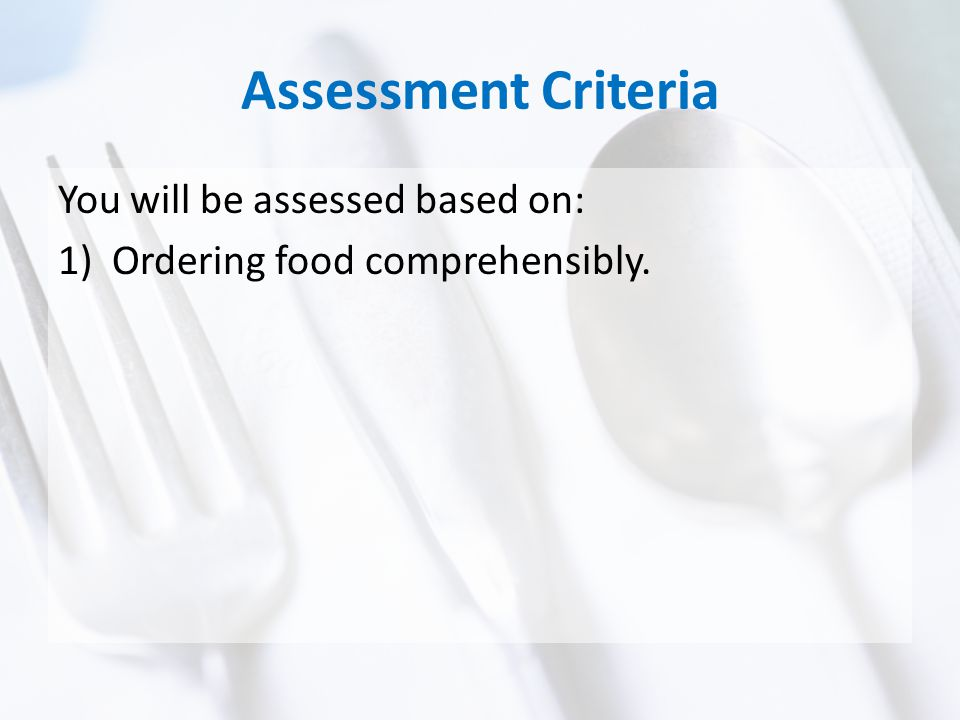 Assessment Criteria You will be assessed based on: 1)Ordering food comprehensibly.
