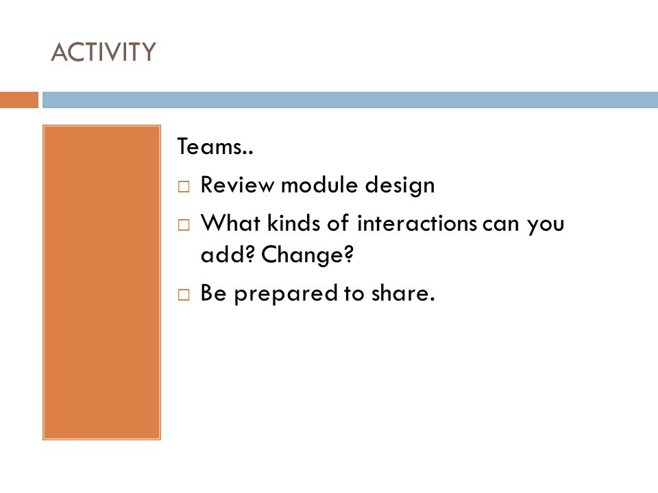 ACTIVITY Teams..  Review module design  What kinds of interactions can you add? Change?  Be prepared to share.