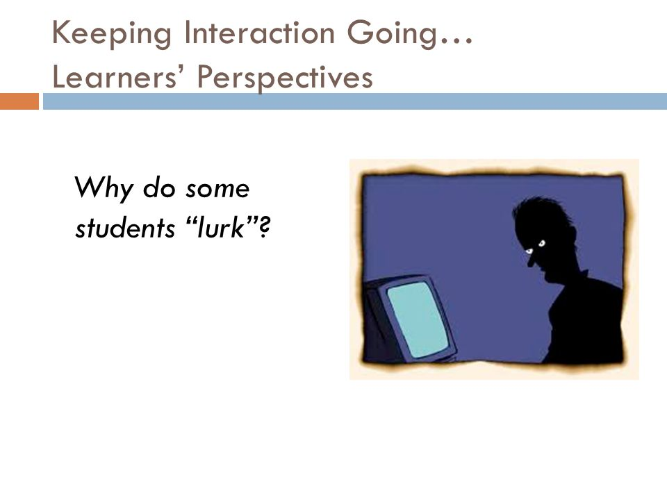 Keeping Interaction Going… Learners' Perspectives Why do some students lurk