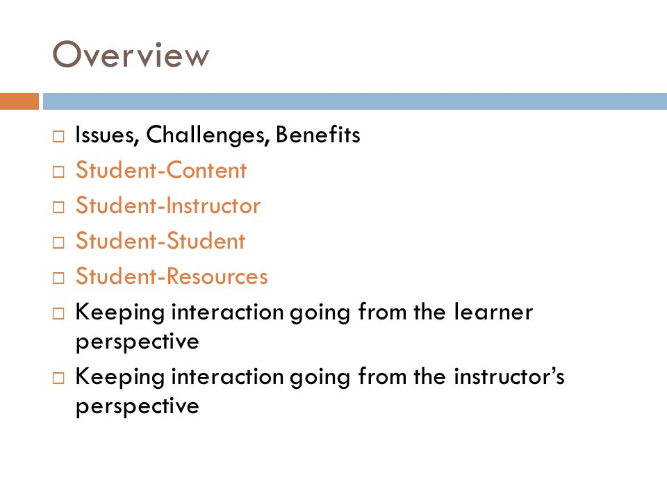 Overview  Issues, Challenges, Benefits  Student-Content  Student-Instructor  Student-Student  Student-Resources  Keeping interaction going from the learner perspective  Keeping interaction going from the instructor's perspective