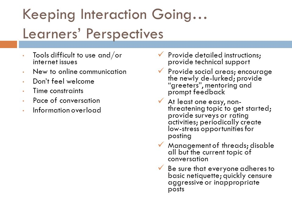 Keeping Interaction Going… Learners' Perspectives Tools difficult to use and/or internet issues New to online communication Don't feel welcome Time constraints Pace of conversation Information overload Provide detailed instructions; provide technical support Provide social areas; encourage the newly de-lurked; provide greeters , mentoring and prompt feedback At least one easy, non- threatening topic to get started; provide surveys or rating activities; periodically create low-stress opportunities for posting Management of threads; disable all but the current topic of conversation Be sure that everyone adheres to basic netiquette; quickly censure aggressive or inappropriate posts