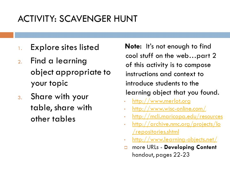ACTIVITY: SCAVENGER HUNT 1. Explore sites listed 2. Find a learning object appropriate to your topic 3. Share with your table, share with other tables